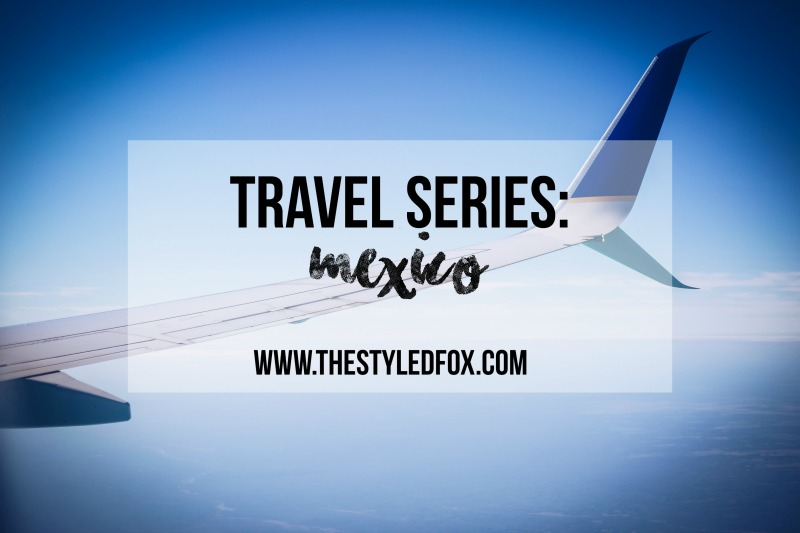 Mexico Travel Series, The Styled Fox